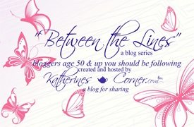 Between The Lines: Bloggers 50 & Up! Click Weekly for Current Features!